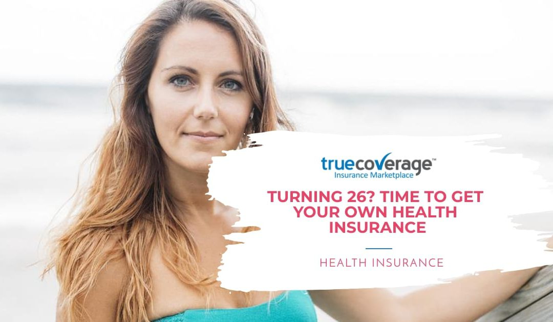 Turning 26? Then it's time to get your own health insurance